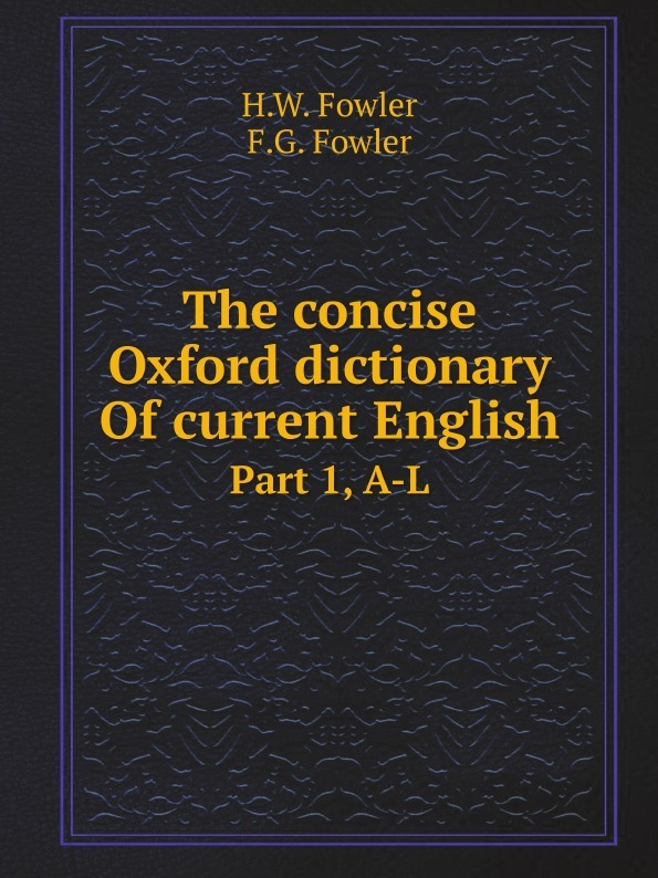 H.W. Fowler, F.G. Fowler The concise Oxford dictionary Of current English. Part 1, A-L oxford dictionary of current english