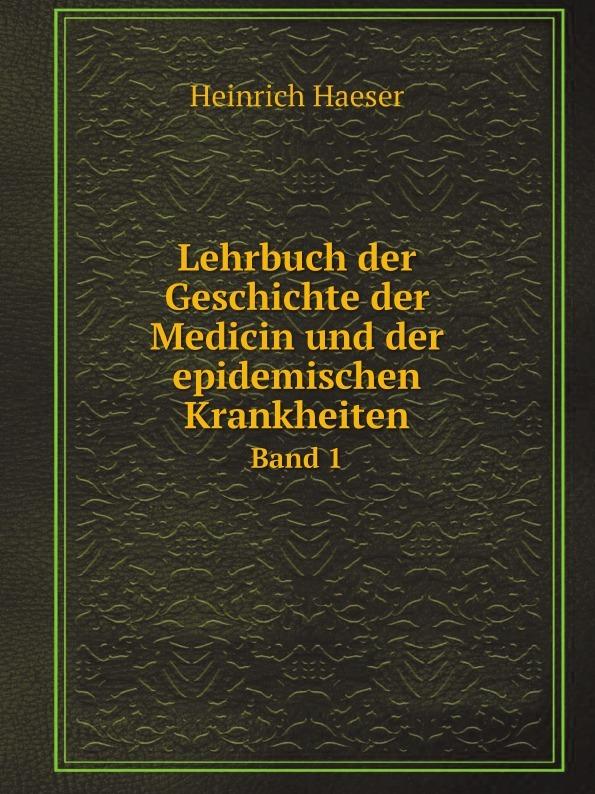 Heinrich Haeser Lehrbuch der Geschichte der Medicin und der epidemischen Krankheiten. Band 1 heinrich haeser lehrbuch der geschichte der medicin geschichte der medicin im alterthum uns