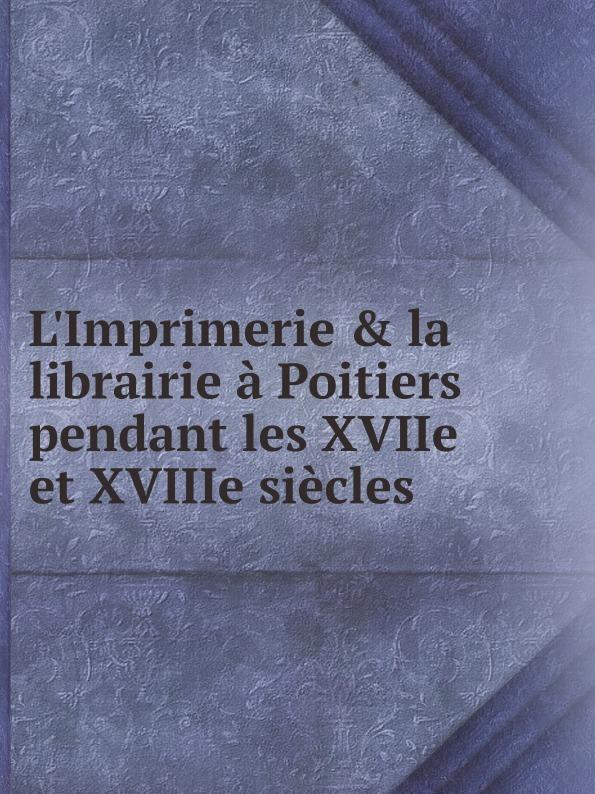 Auguste de La Bouralière L'Imprimerie & la librairie a Poitiers pendant les XVIIe et XVIIIe siecles glafira abrikosova l hysterie aux xviie et xviiie siecles etude historique