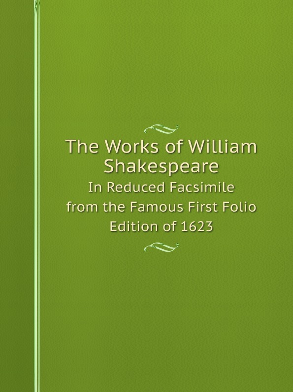 William Shakespeare The Works of William Shakespeare. In Reduced Facsimile from the Famous First Folio Edition of 1623