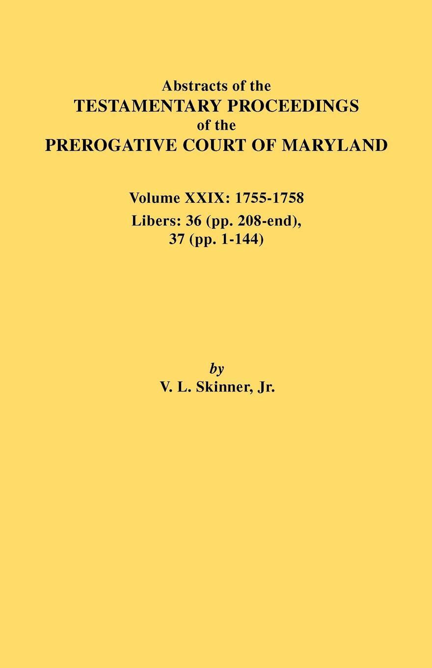 Abstracts of the Testamentary Proceedings of the Prerogative Court of Maryland. Volume XXIX, 1755-1758, Libers. 36 (Pp. 208-End), 37 (Pp. 1-144)