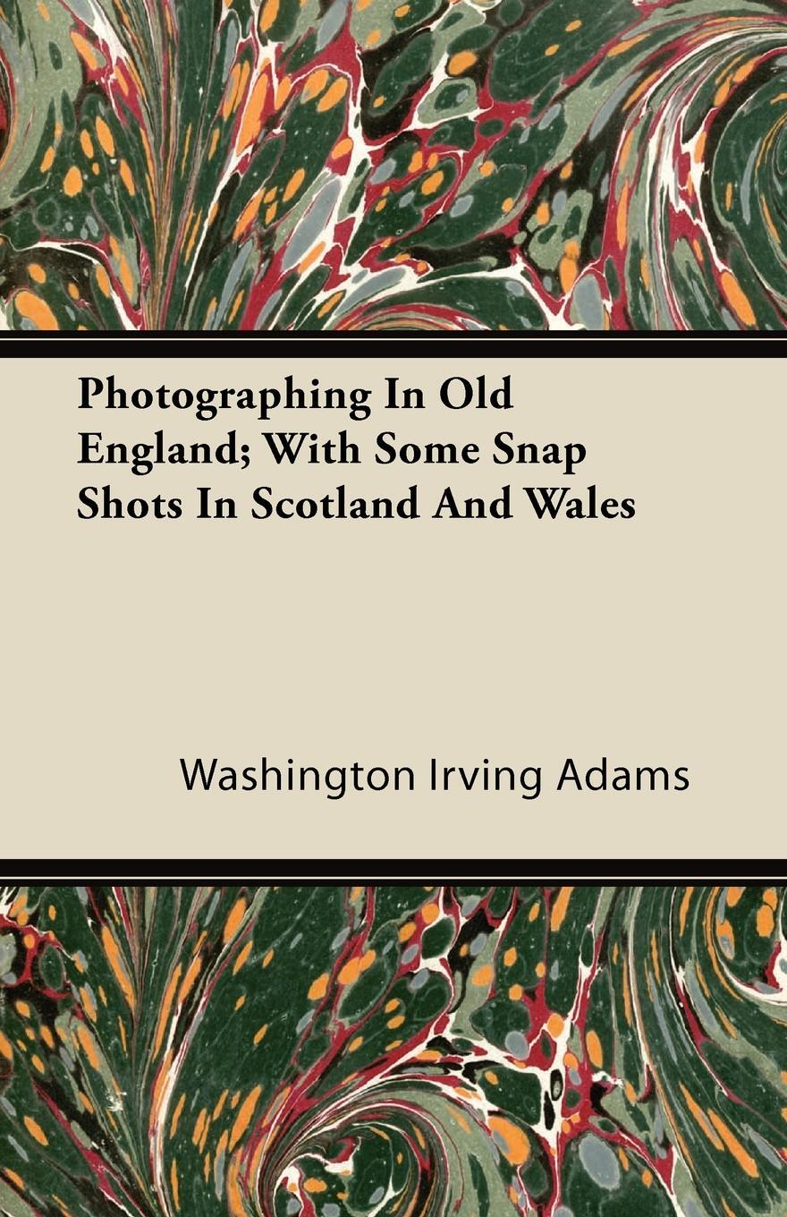 Photographing In Old England; With Some Snap Shots In Scotland And Wales. Washington Irving Adams