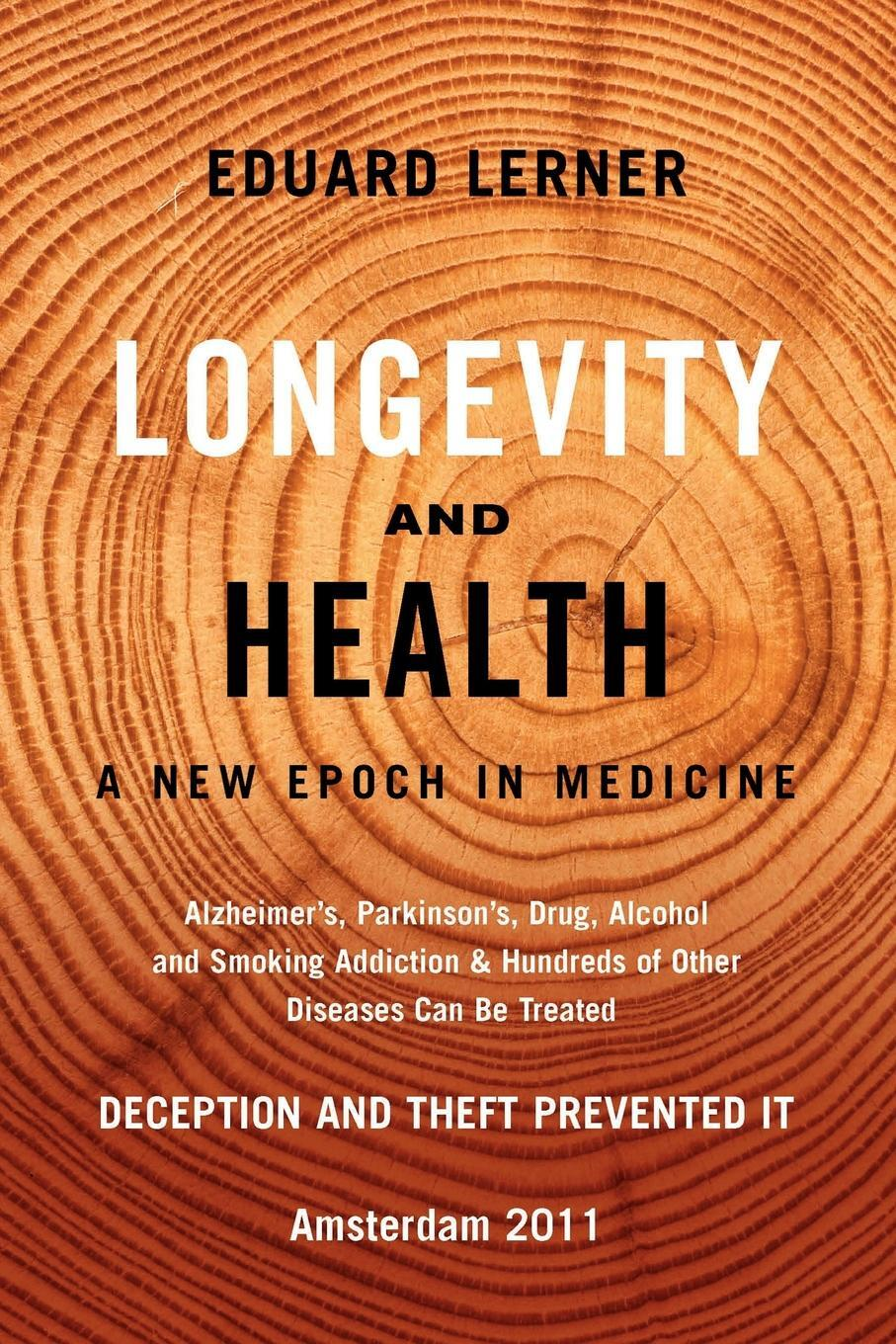 Longevity and Health. A New Epoch In Medicine: Alzheimer's, Parkinson's, Drug, Alcohol and Smoking Addiction & Hundreds of Other Diseases Can Be Treated - Deception and Theft Prevented It