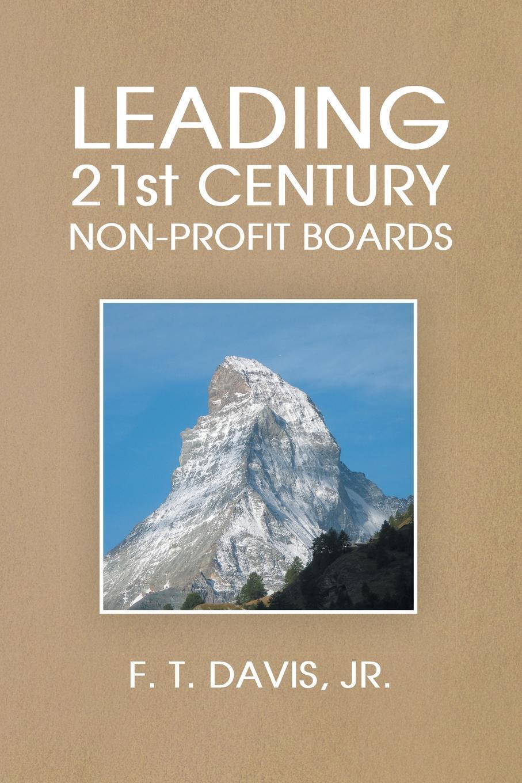 Leading 21st Century Non-Profit Boards. Jr. F. T. Davis