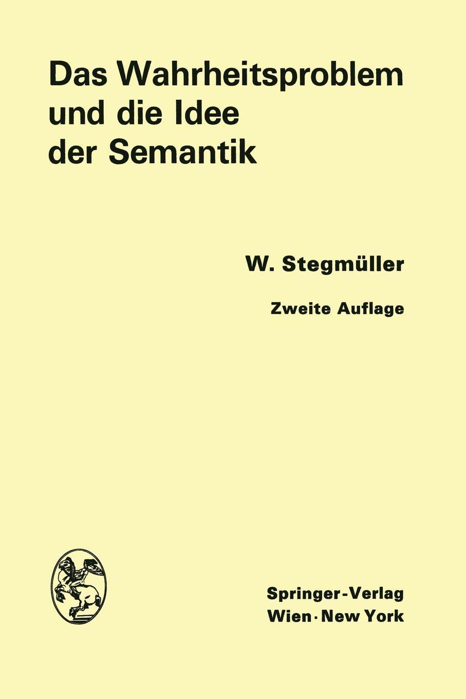 Das Wahrheitsproblem und die Idee der Semantik. Eine Einfuhrung in die Theorien von A. Tarski und R. Carnap. Wolfgang Stegm?ller