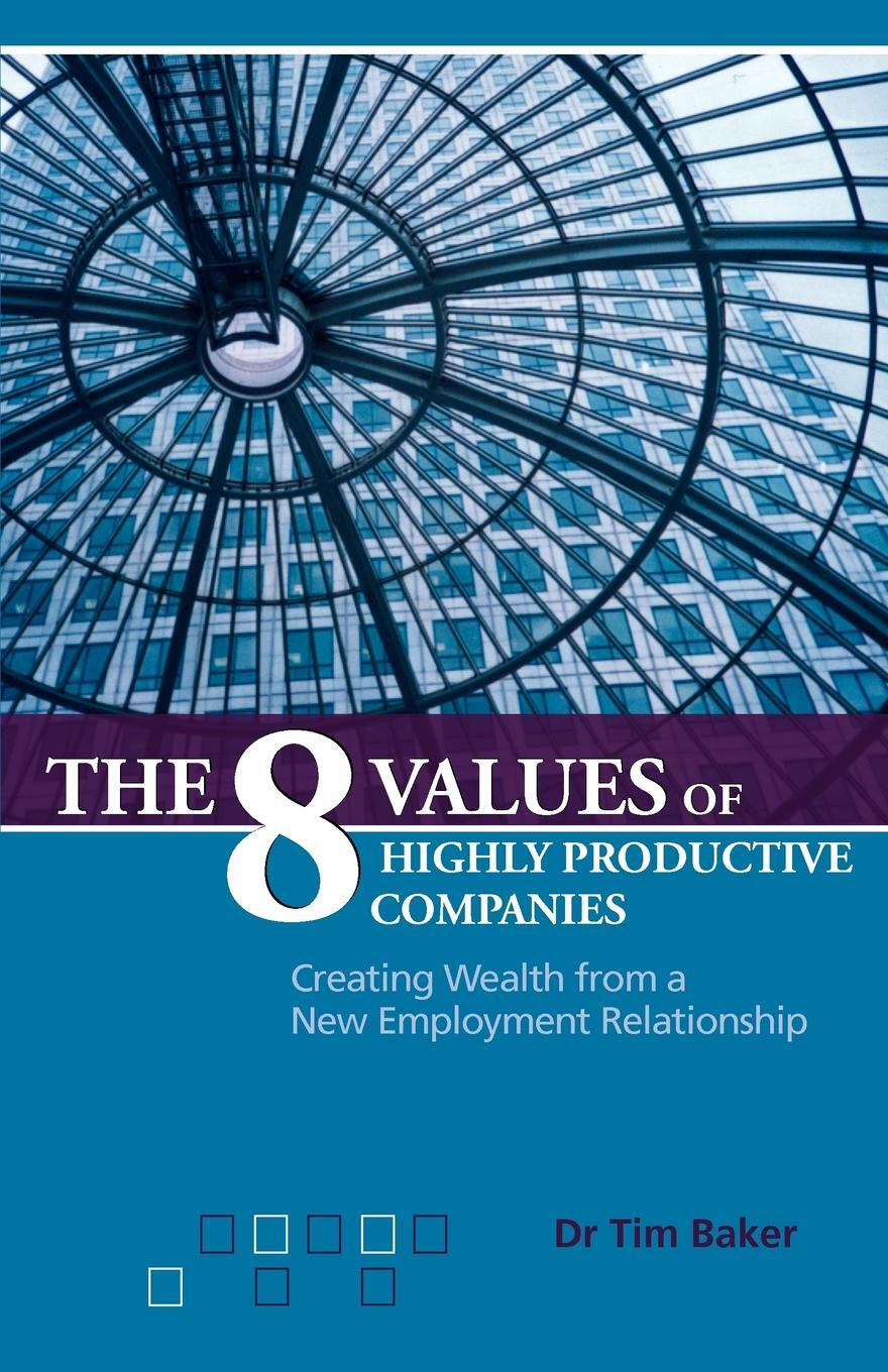 Tim Baker. The 8 Values of Highly Productive Companies. Creating Wealth from a New Employment Relationship
