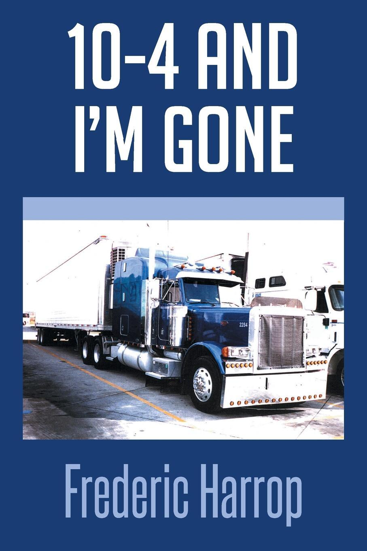 Книга 10-4 and I'm Gone. Frederic Harrop