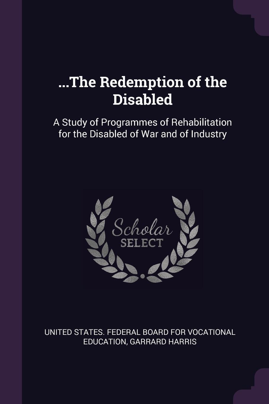 Garrard Harris. ...The Redemption of the Disabled. A Study of Programmes of Rehabilitation for the Disabled of War and of Industry