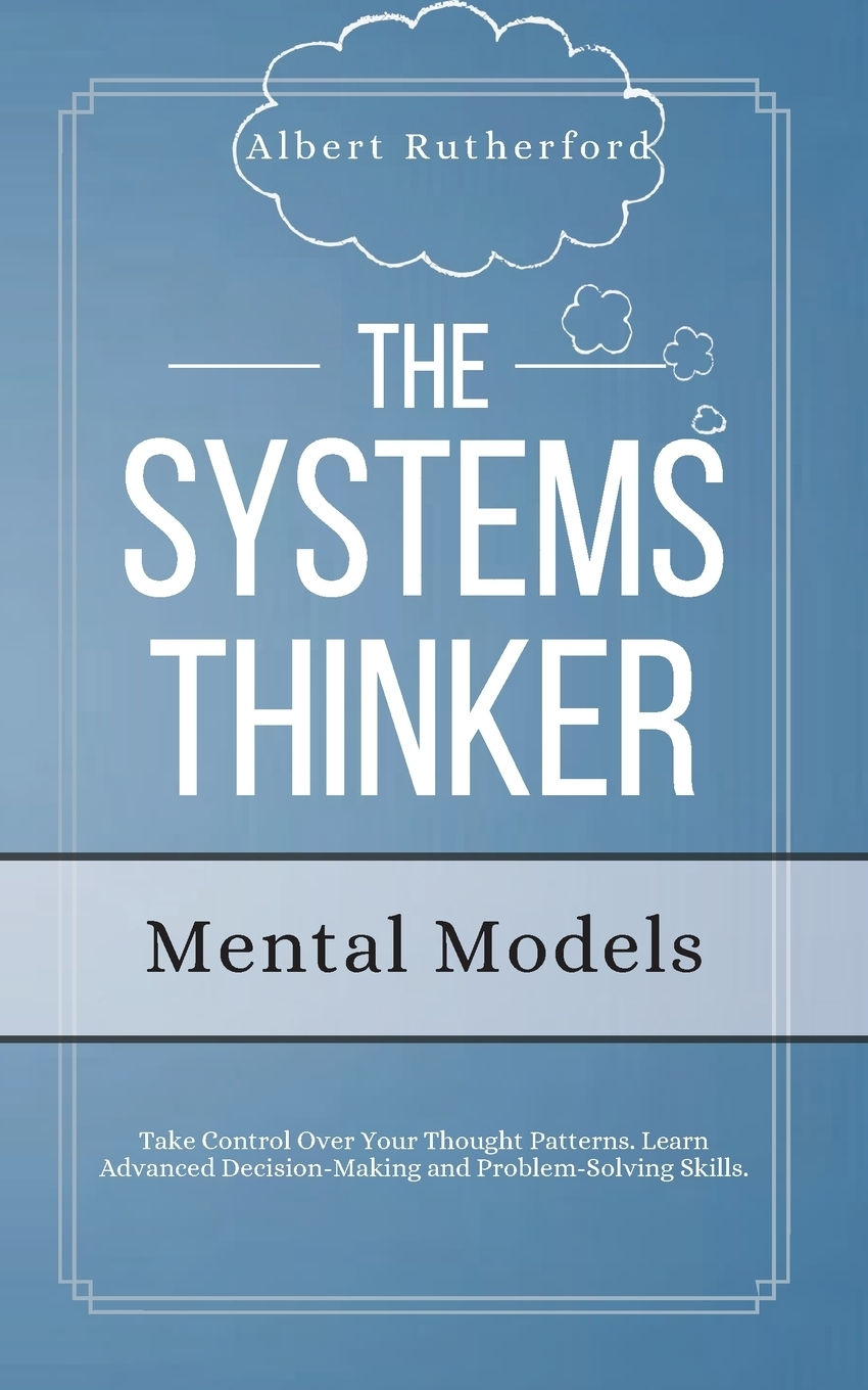 Albert Rutherford. The Systems Thinker - Mental Models. Take Control Over Your Thought Patterns. Learn Advanced Decision-Making and Problem-Solving Skills.