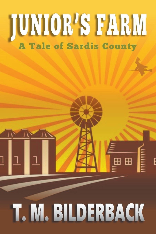 T. M. Bilderback. Junior's Farm - A Tale Of Sardis County