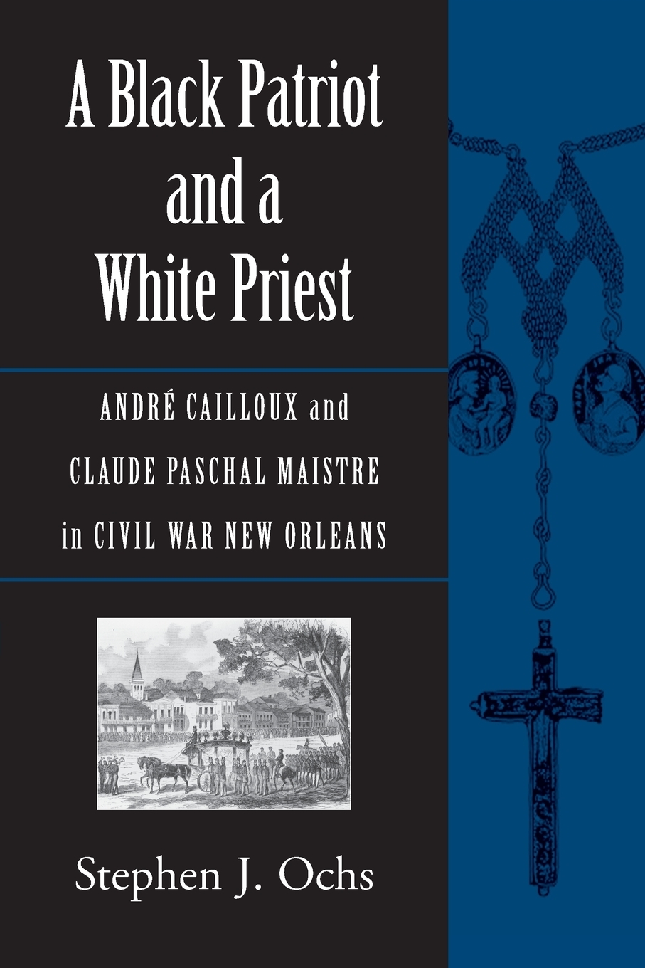 Stephen J. Ochs. A Black Patriot and a White Priest. Andre Cailloux and Claude Paschal Maistre in Civil War New Orleans