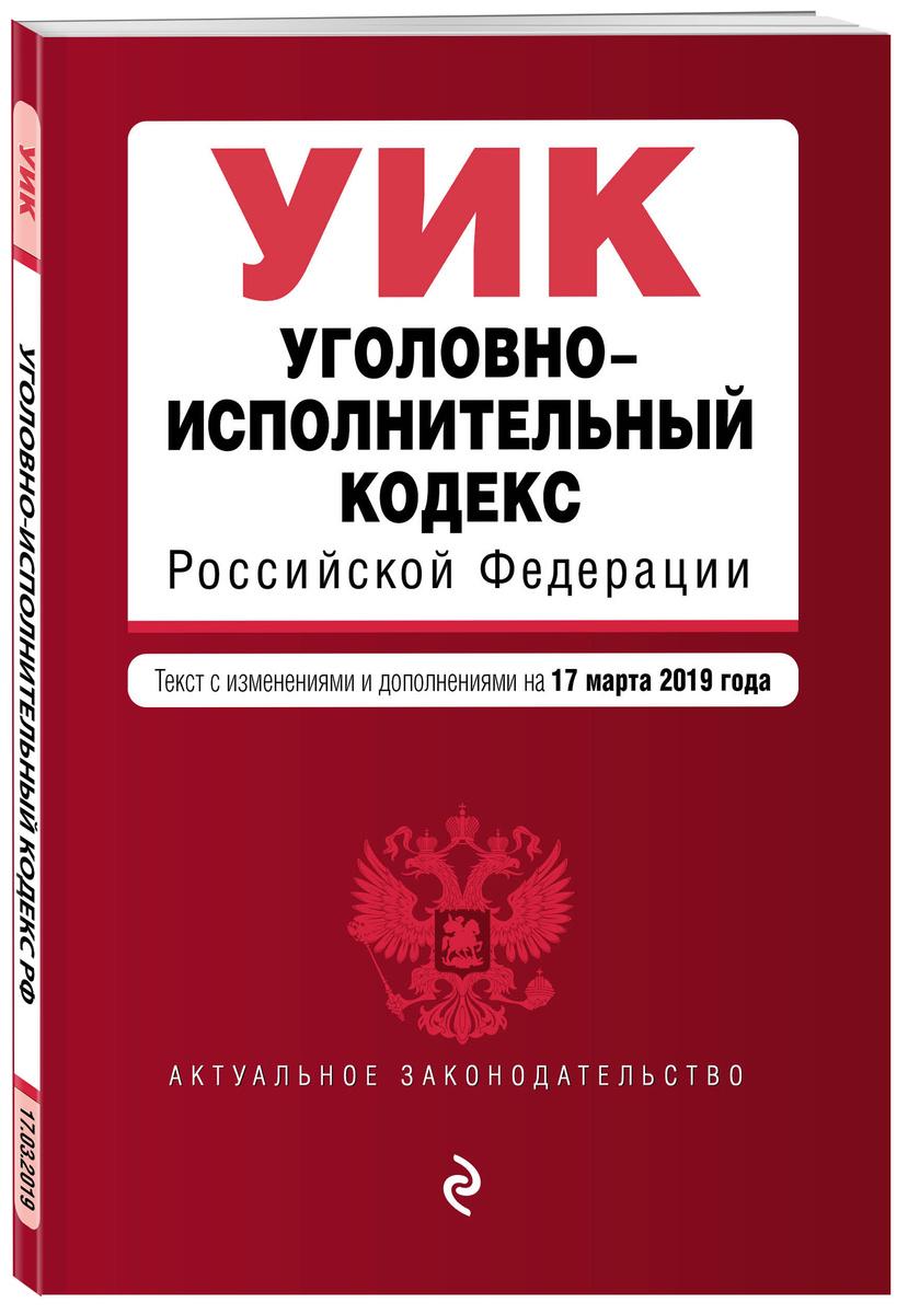 Уголовно-исполнительный кодекс Российской Федерации. Текст с изм. и доп. на 17 марта 2019 г. | Нет автора #1