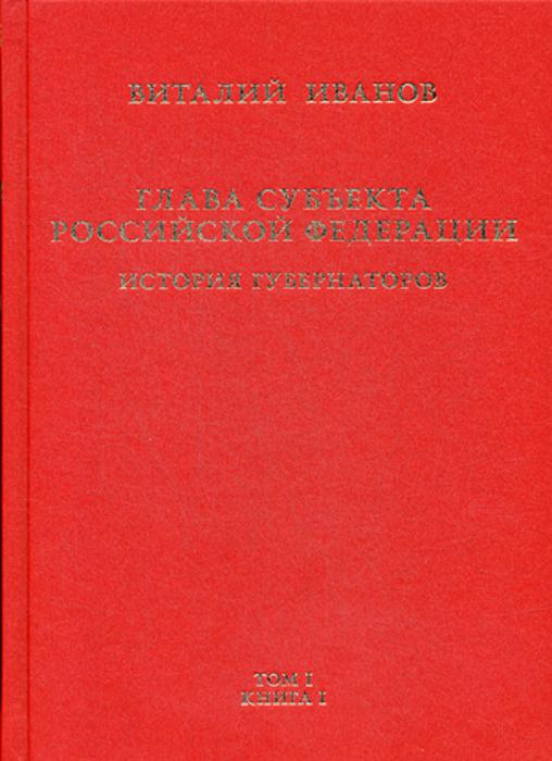 Глава субъекта Российской Федерации. В 2-х томах. Том 1. В 2-х книгах. Книга 1