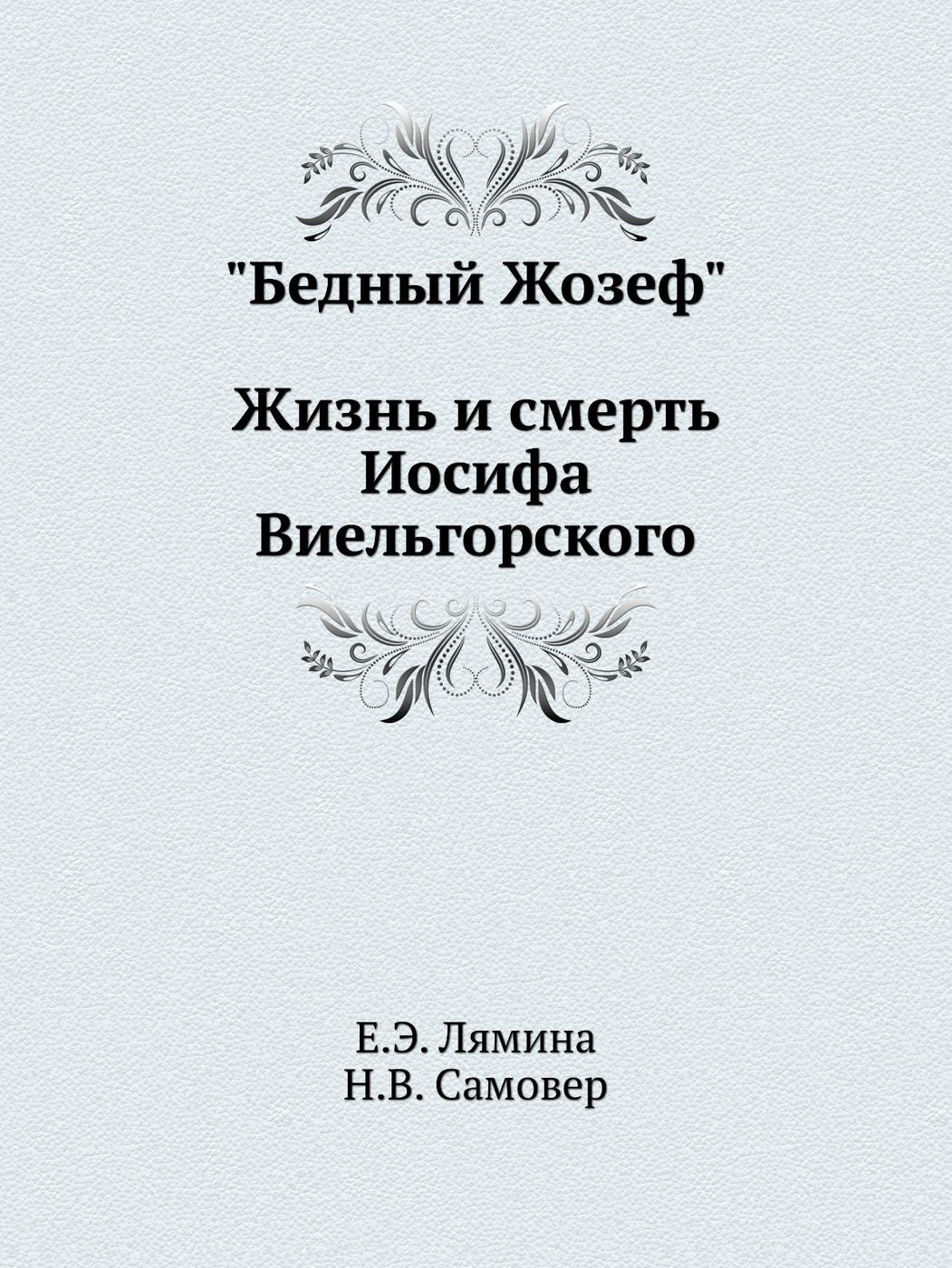 """Е.Э. Лямина, Н.В. Самовер """"Бедный Жозеф"""": Жизнь и смерть Иосифа Виельгорского"""