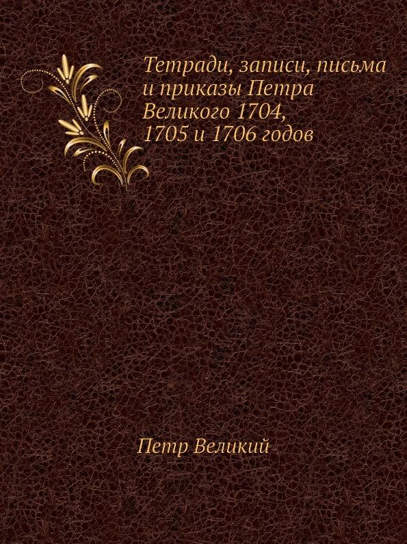 Петр Великий Тетради, записи, письма и приказы Петра Великого 1704, 1705 и 1706 годов