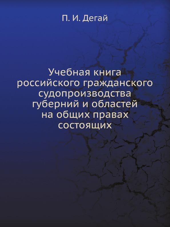 П.И. Дегай Учебная книга российского гражданского судопроизводства губерний и областей на общих правах состоящих
