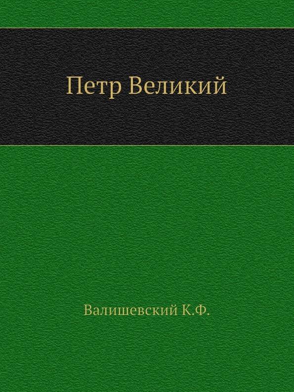 К.Ф. Валишевский Петр Великий