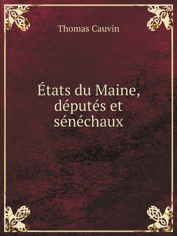Thomas Cauvin Etats du Maine, deputes et senechaux thomas cauvin etats du maine deputes et senechaux de cette province classic reprint
