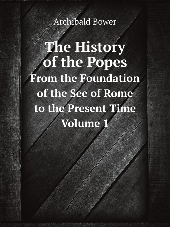 Archibald Bower The History of the Popes. From the Foundation of the See of Rome to the Present Time. Volume 1 archibald bower the history of the popes vol 6