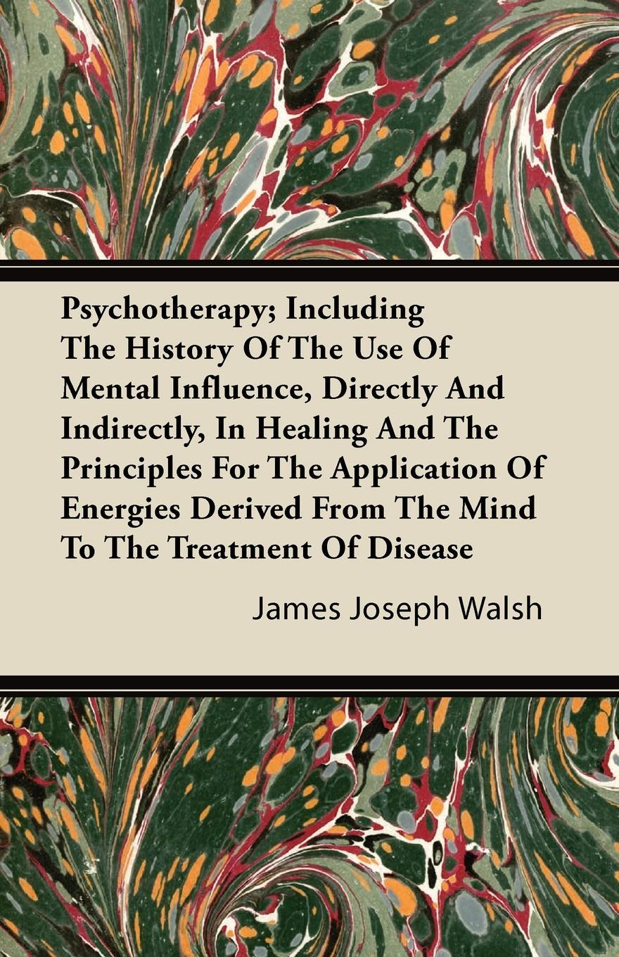 Psychotherapy; Including The History Of The Use Of Mental Influence, Directly And Indirectly, In Healing And The Principles For The Application Of Energies Derived From The Mind To The Treatment Of Disease. James Joseph Walsh
