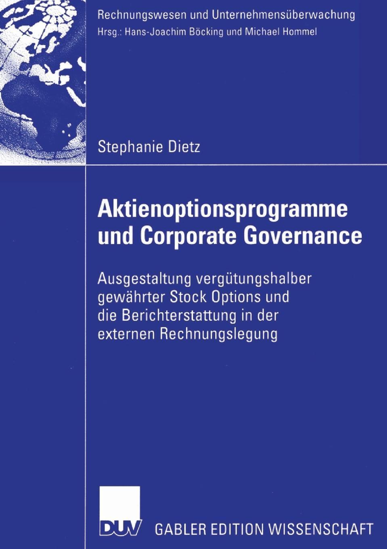 Stephanie Dietz. Aktienoptionsprogramme und Corporate Governance. Ausgestaltung vergutungshalber gewahrter Stock Options und die Berichterstattung in der externen Rechnungslegung