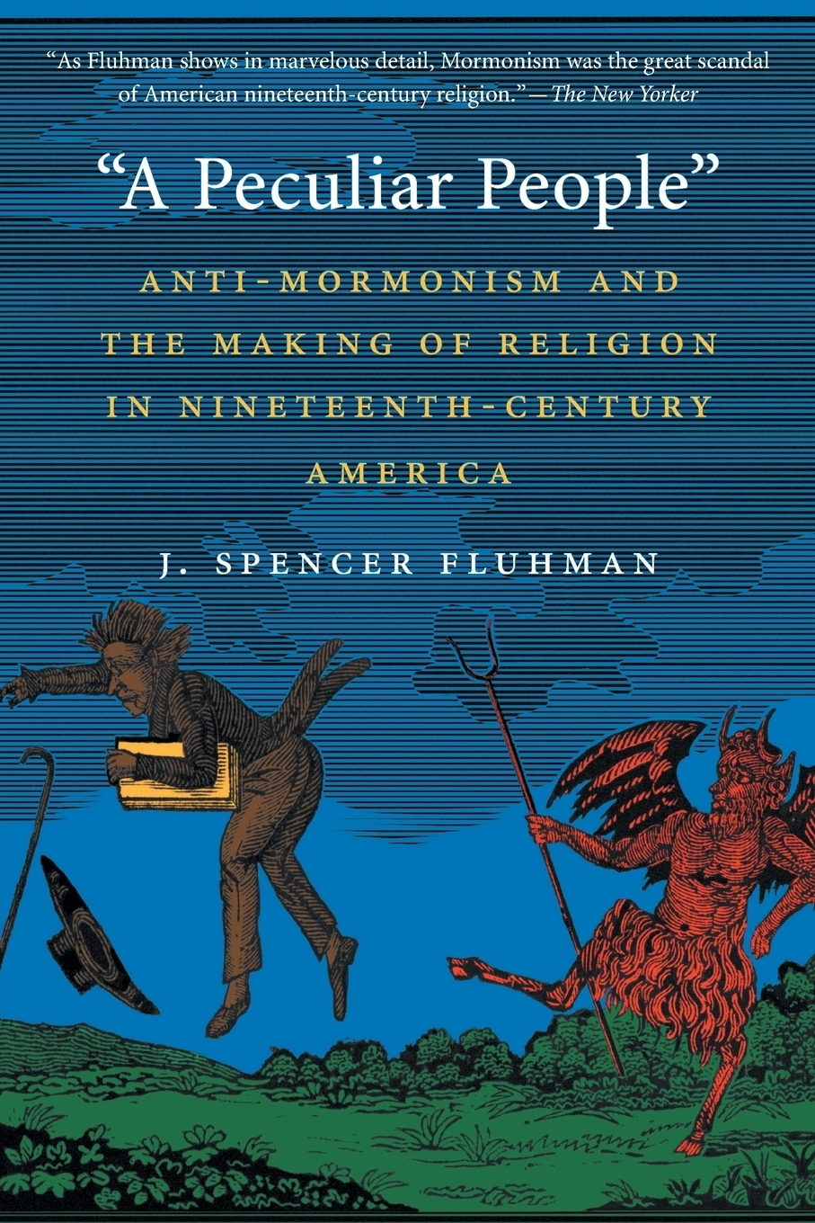 """J. Spencer Fluhman. """"A Peculiar People"""". Anti-Mormonism and the Making of Religion in Nineteenth-Century America"""