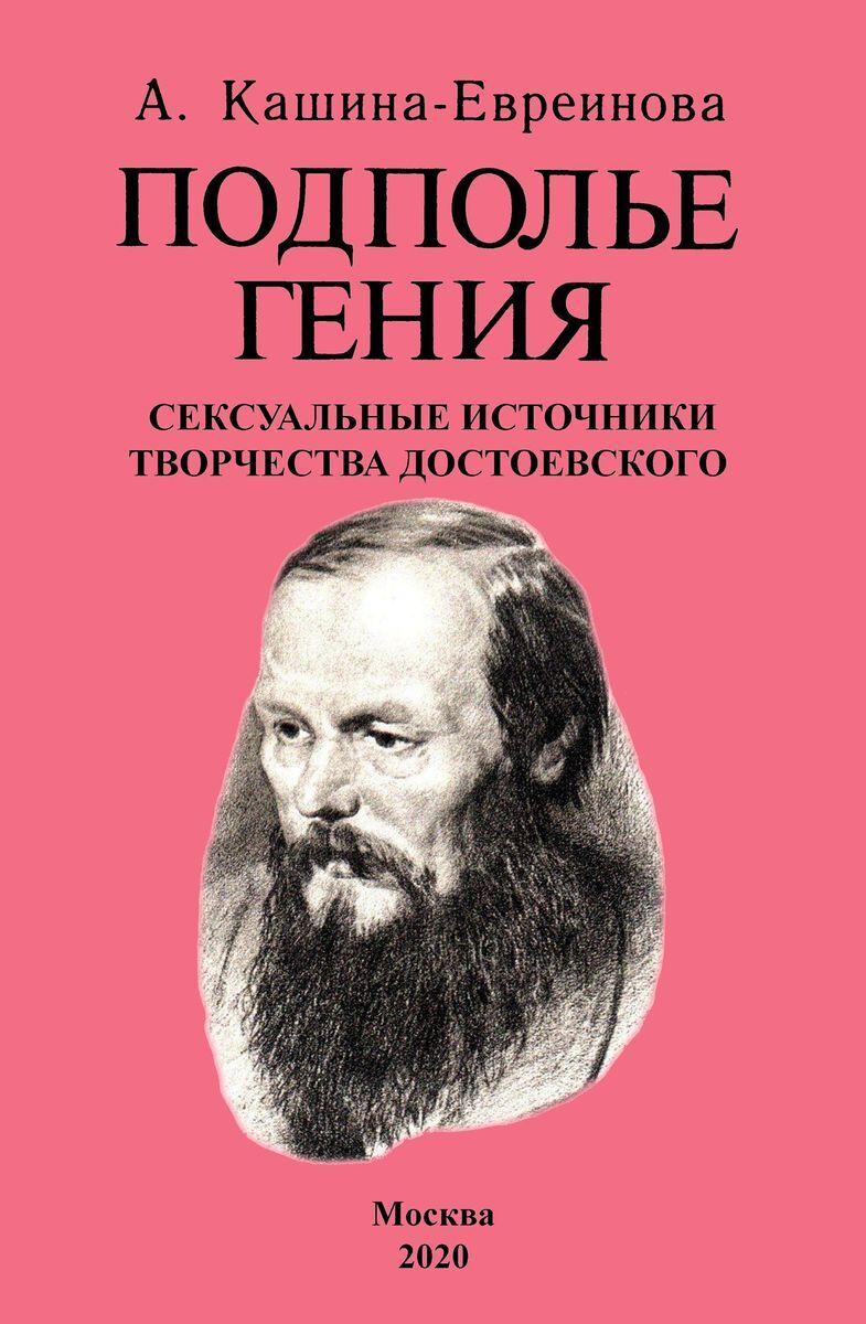 Кашина-Евреинова А.. Подполье гения. Сексуальные источники творчества Достоевского.