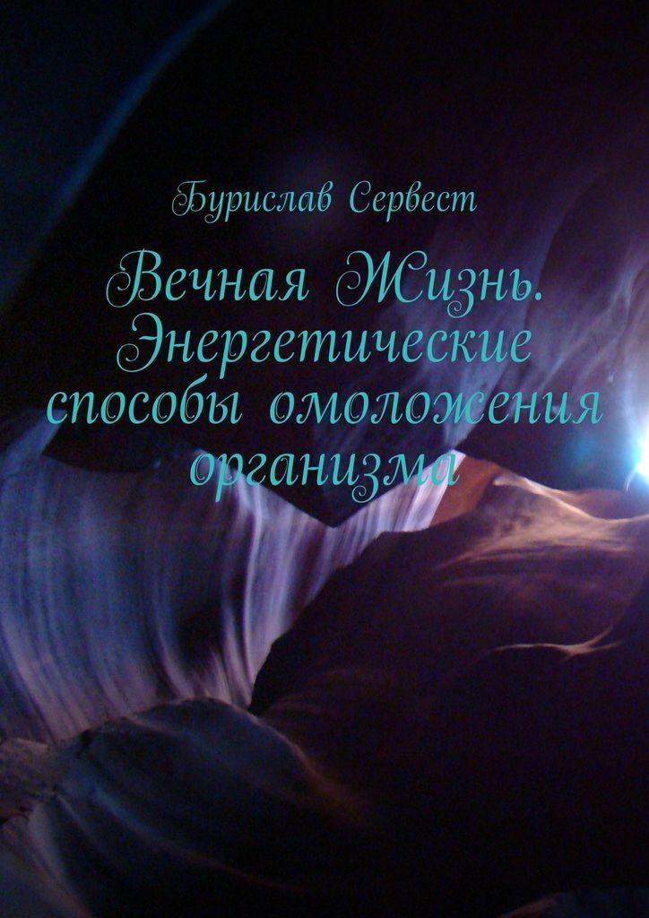 Бурислав Сервест. Вечная Жизнь. Энергетические способы омоложения организма