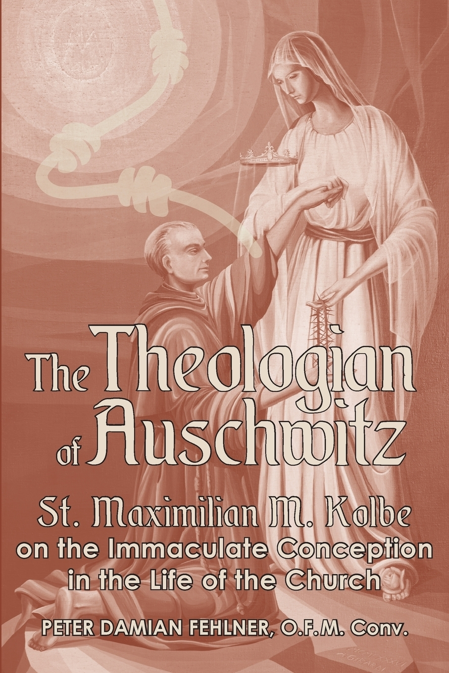 Peter Damian Fehlner. The Theologian of Auschwitz. St. Maximilian M. Kolbe on the Immaculate Conception in the Life of the Church