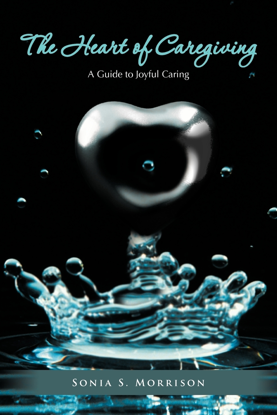 Sonia S. Morrison. The Heart of Caregiving. A Guide to Joyful Caring