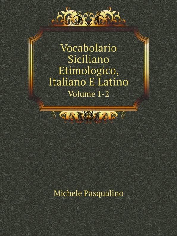 Michele Pasqualino Vocabolario Siciliano Etimologico, Italiano E Latino. Volume 1-2
