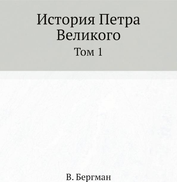В. Бергман История Петра Великого. Том 1
