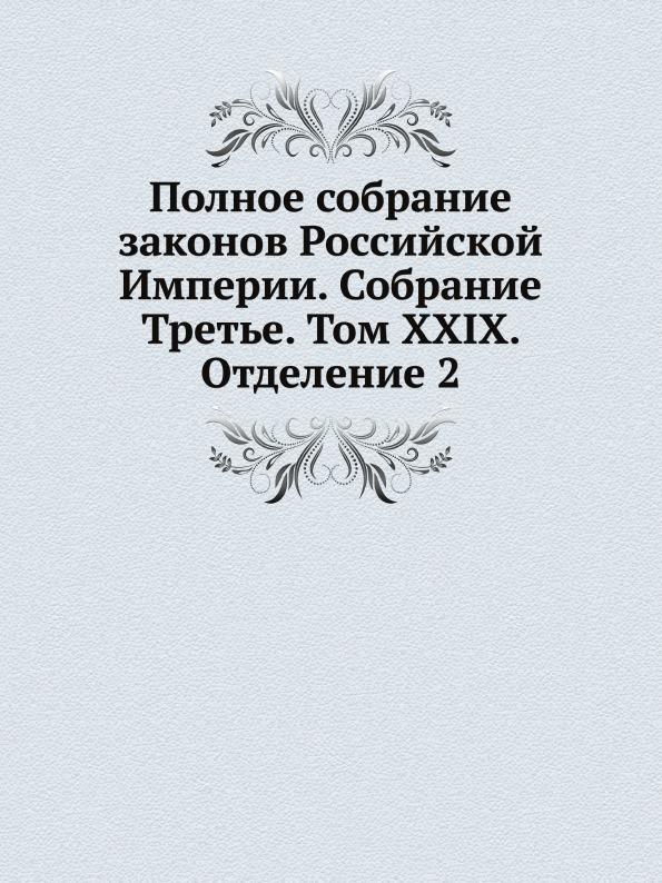 Неизвестный автор Полное собрание законов Российской Империи. Собрание Третье. Том XXIX. Отделение 2
