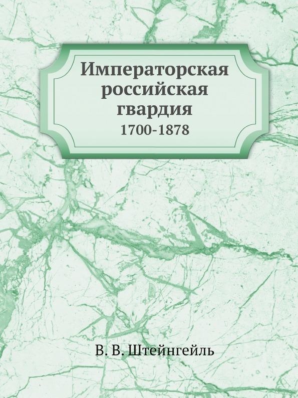 В.В. Штейнгейль Императорская российская гвардия. 1700-1878