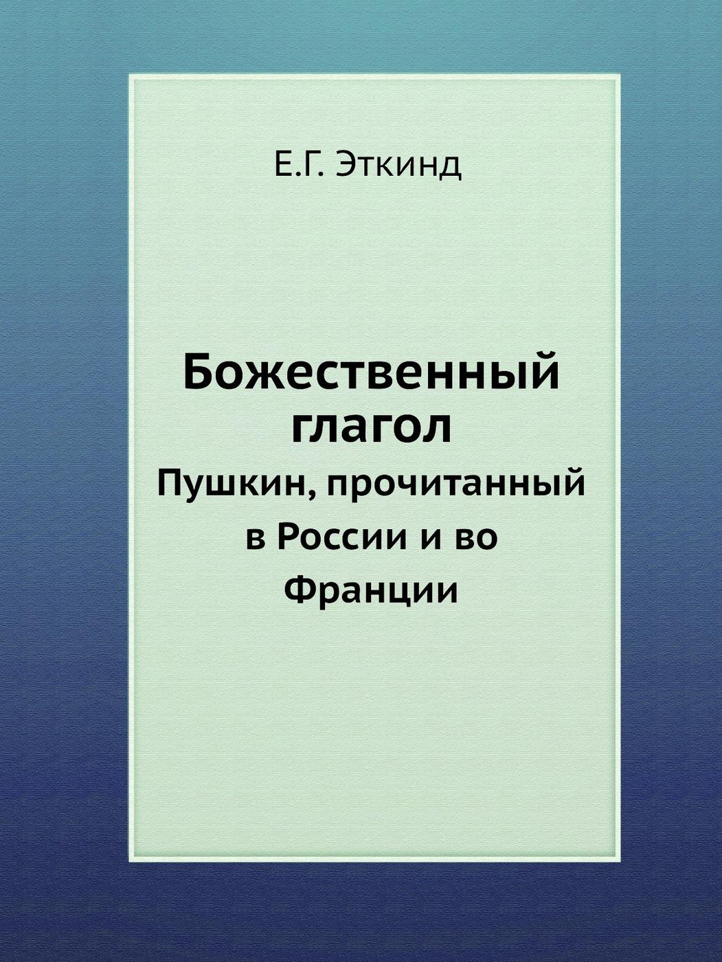 Е.Г. Эткинд Божественный глагол. Пушкин, прочитанный в России и во Франции