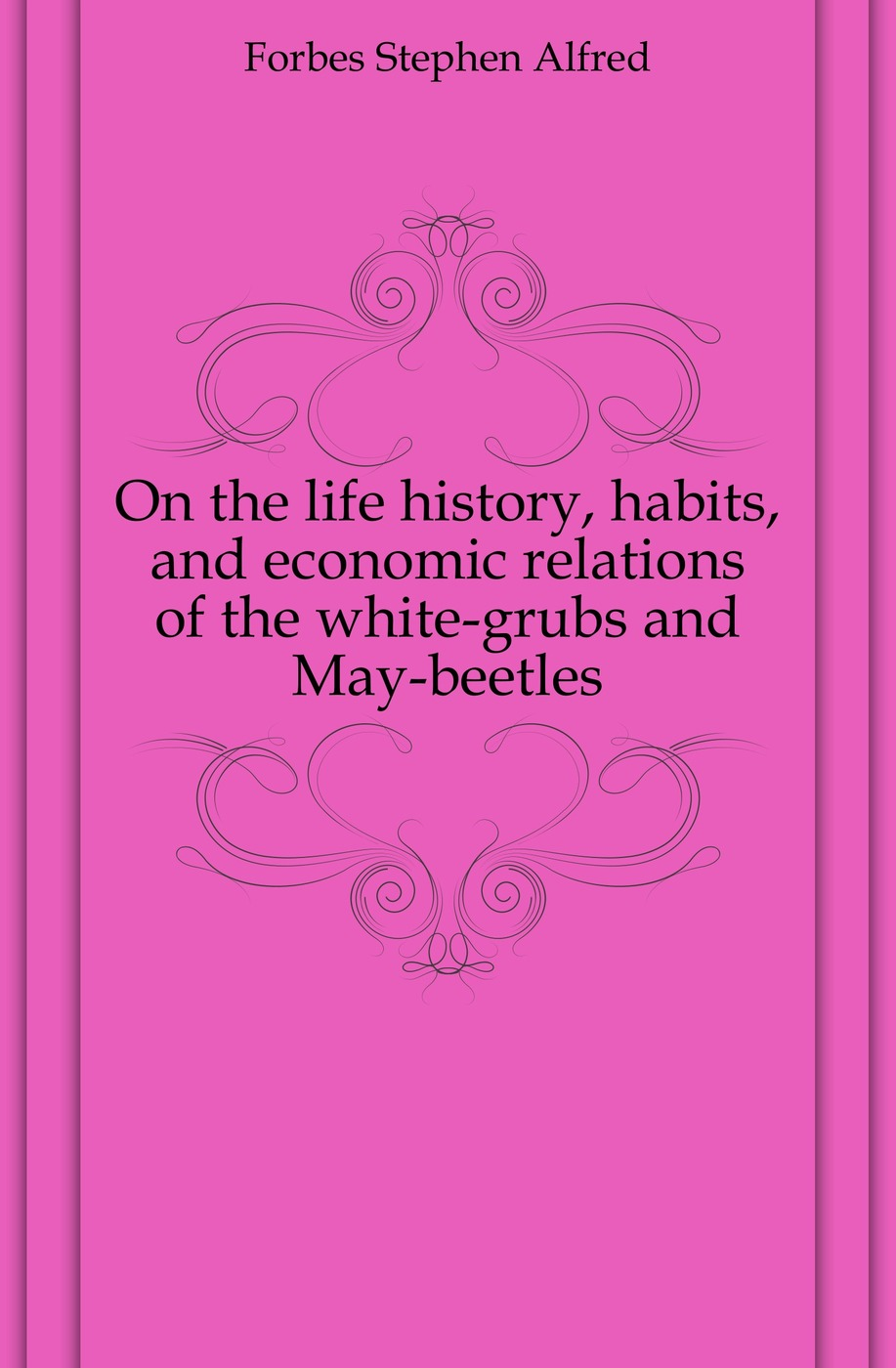Forbes Stephen Alfred On the life history, habits, and economic relations of white-grubs May-beetles