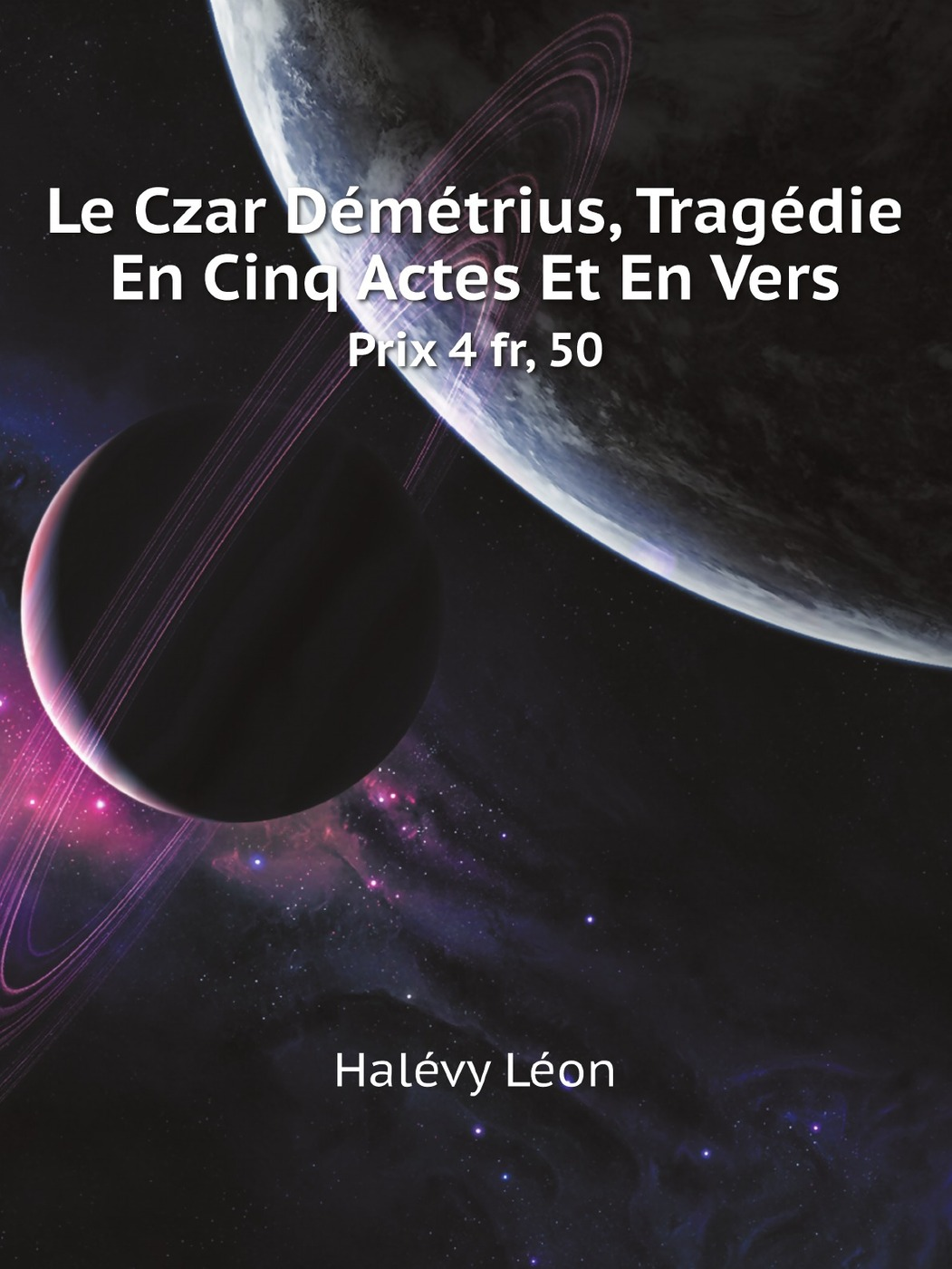 Halévy Léon Le Czar Demetrius, Tragedie En Cinq Actes Et En Vers. Prix 4 fr, 50 françois joseph depuntis l ecole des ministres comedie en cinq actes et en vers presentee au theatre francais en l an 7