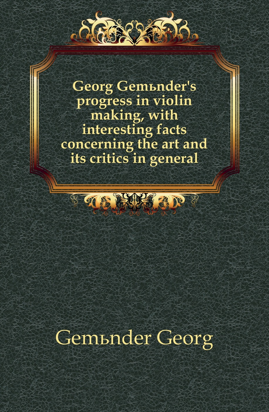 Gemünder Georg Georg Gemunder's progress in violin making, with interesting facts concerning the art and its critics in general браслет georg art georg art mp002xw18tlb