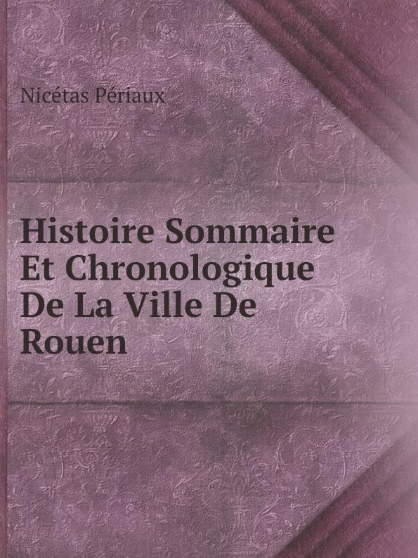 Nicétas Périaux Histoire Sommaire Et Chronologique De La Ville De Rouen