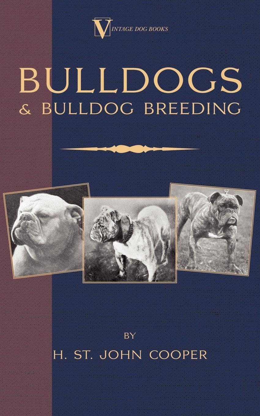 Bulldogs and Bulldog Breeding (A Vintage Dog Books Breed Classic). H. St. John Cooper