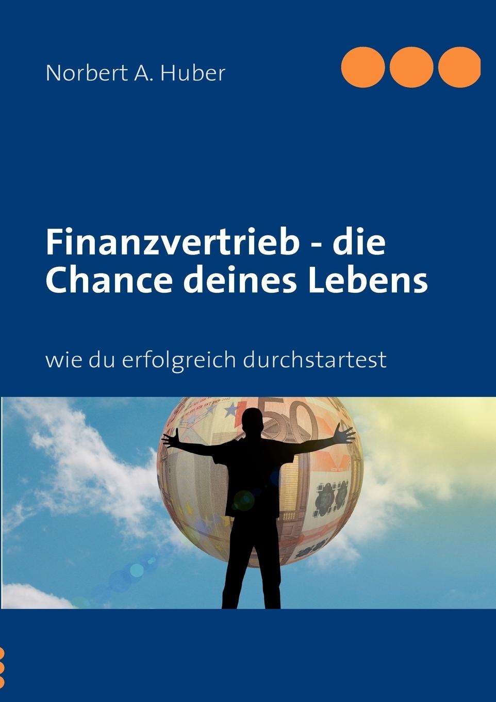 Finanzvertrieb - die Chance deines Lebens. Norbert A. Huber