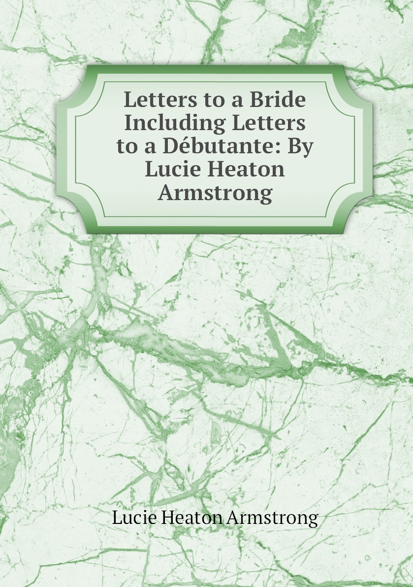 Letters to a Bride Including Letters to a Debutante: By Lucie Heaton Armstrong