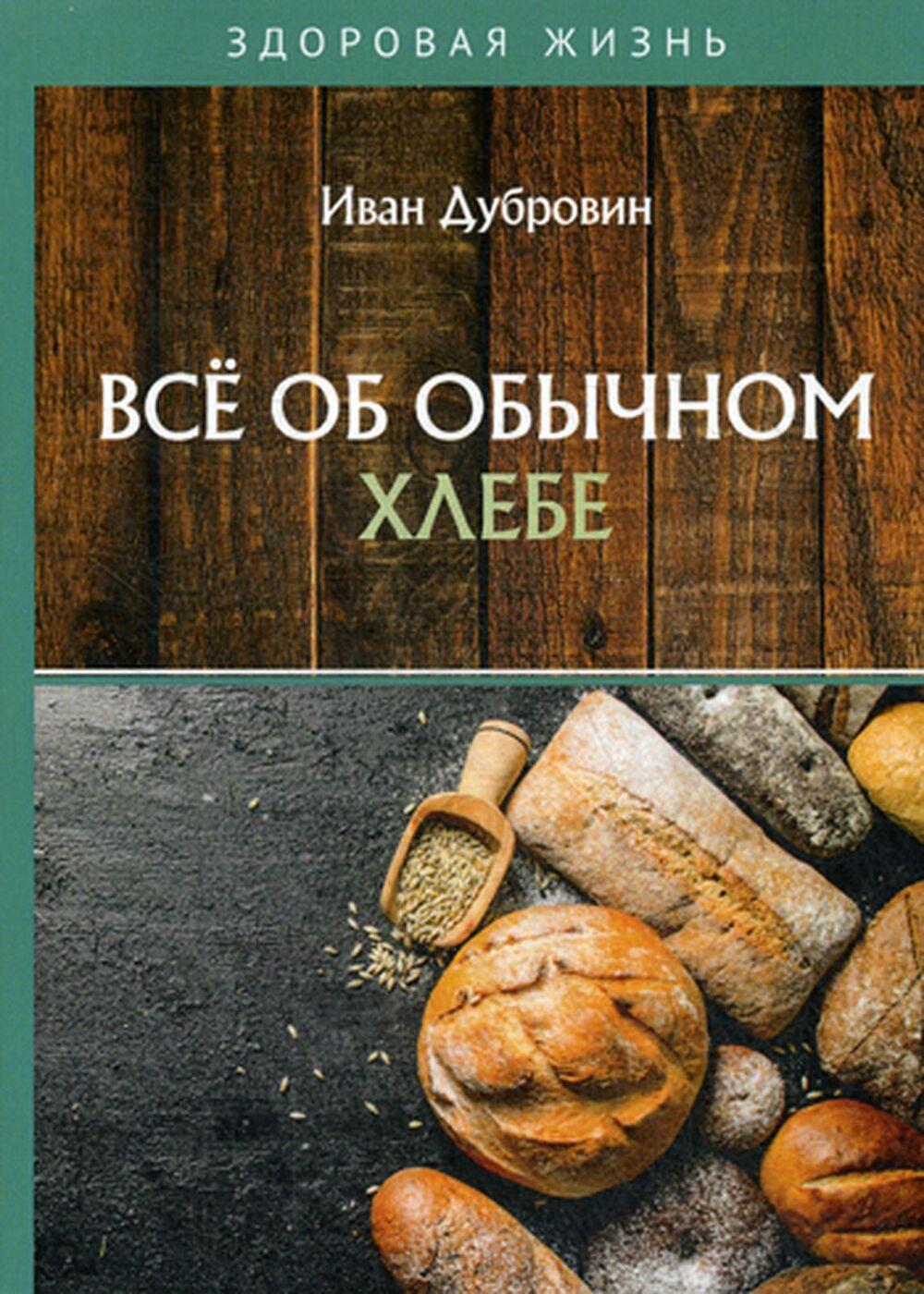 Иван Дубровин. Всё об обычном хлебе | Дубровин Иван Ильич