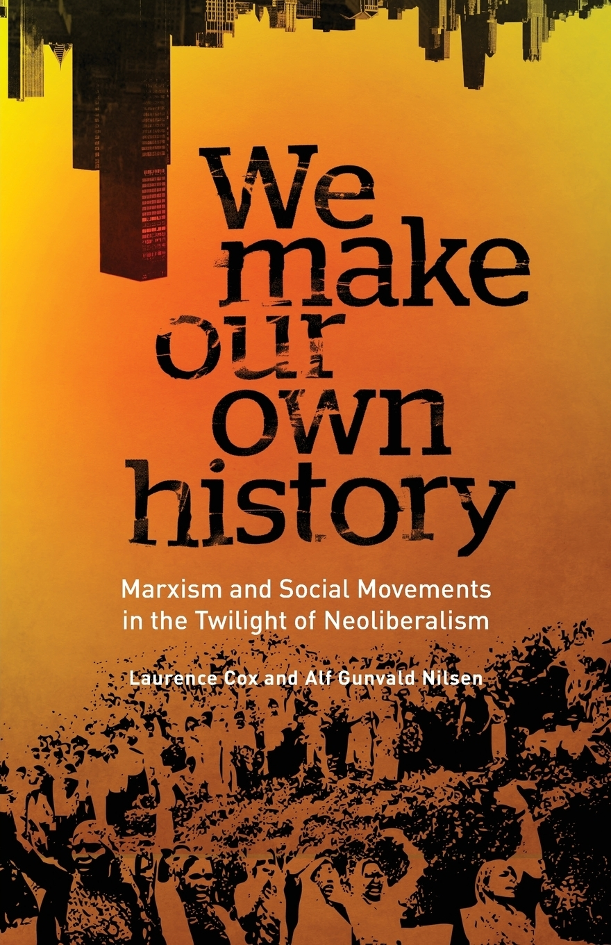 Laurence Cox, Alf Gunvald Nilsen. We Make Our Own History. Marxism and Social Movements in the Twilight of Neoliberalism