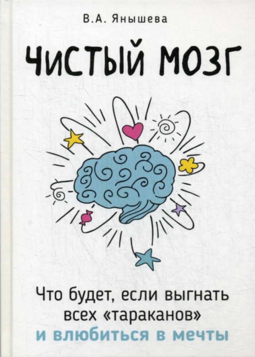 Чистый мозг. Что будет, если выгнать всех тараканов и влюбиться в мечты   Янышева Вера Александровна #1