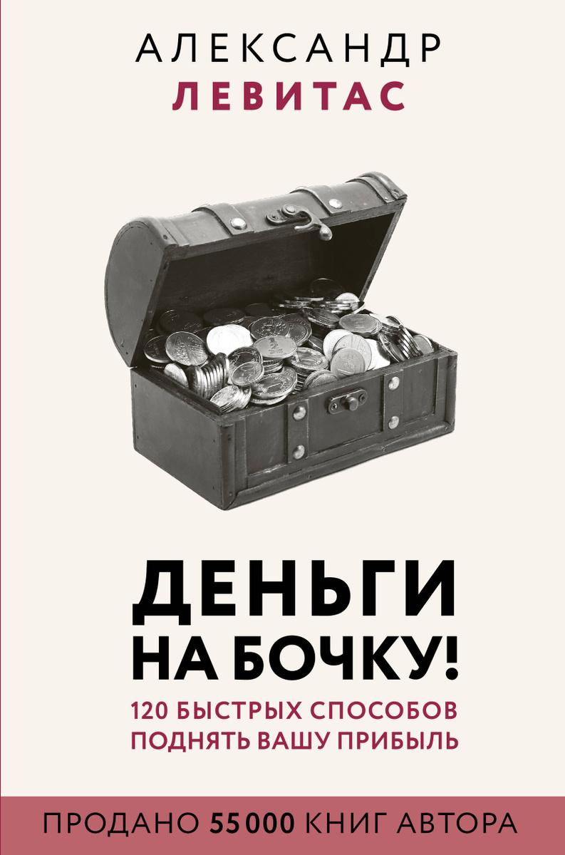 Деньги на бочку! 120 быстрых способов поднять вашу прибыль | Левитас Александр Михайлович  #1