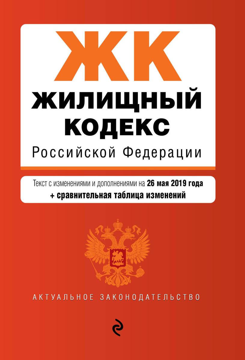 Жилищный кодекс Российской Федерации. Текст с изм. и доп. на 26 мая 2019 г. (+ сравнительная таблица #1